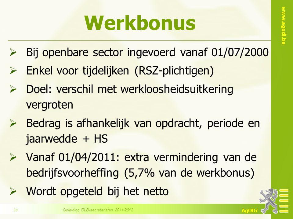 www.agodi.be AgODi Werkbonus  Bij openbare sector ingevoerd vanaf 01/07/2000  Enkel voor tijdelijken (RSZ-plichtigen)  Doel: verschil met werkloosheidsuitkering vergroten  Bedrag is afhankelijk van opdracht, periode en jaarwedde + HS  Vanaf 01/04/2011: extra vermindering van de bedrijfsvoorheffing (5,7% van de werkbonus)  Wordt opgeteld bij het netto Opleiding CLB-secretariaten 2011-201230