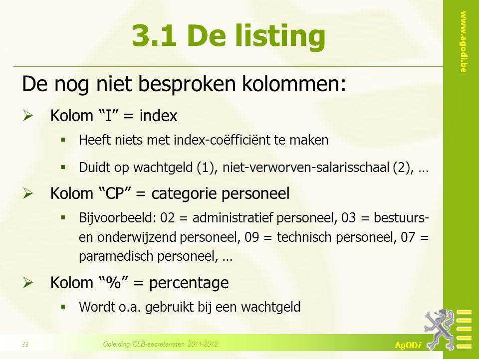 www.agodi.be AgODi 3.1 De listing De nog niet besproken kolommen:  Kolom I = index  Heeft niets met index-coëfficiënt te maken  Duidt op wachtgeld (1), niet-verworven-salarisschaal (2), …  Kolom CP = categorie personeel  Bijvoorbeeld: 02 = administratief personeel, 03 = bestuurs- en onderwijzend personeel, 09 = technisch personeel, 07 = paramedisch personeel, …  Kolom % = percentage  Wordt o.a.