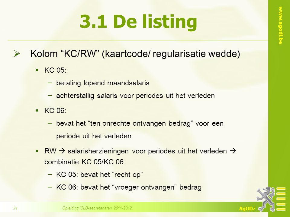 www.agodi.be AgODi 3.1 De listing  Kolom KC/RW (kaartcode/ regularisatie wedde)  KC 05: − betaling lopend maandsalaris − achterstallig salaris voor periodes uit het verleden  KC 06: − bevat het ten onrechte ontvangen bedrag voor een periode uit het verleden  RW  salarisherzieningen voor periodes uit het verleden  combinatie KC 05/KC 06: − KC 05: bevat het recht op − KC 06: bevat het vroeger ontvangen bedrag Opleiding CLB-secretariaten 2011-201234