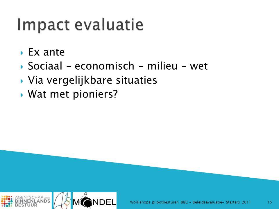  Ex ante  Sociaal – economisch – milieu – wet  Via vergelijkbare situaties  Wat met pioniers? Workshops pilootbesturen BBC - Beleidsevaluatie- Sta
