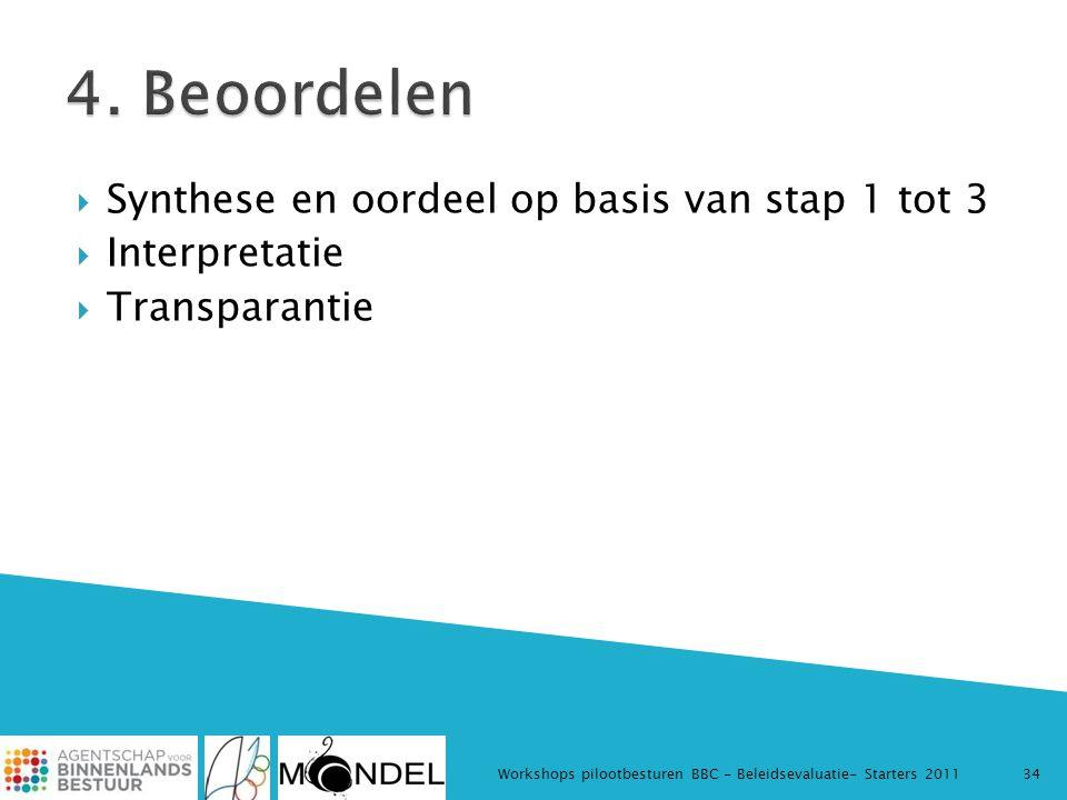  Synthese en oordeel op basis van stap 1 tot 3  Interpretatie  Transparantie Workshops pilootbesturen BBC - Beleidsevaluatie- Starters 201134