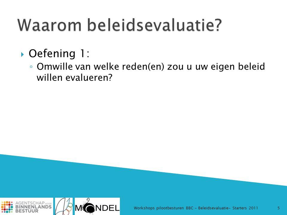  Oefening 1: ◦ Omwille van welke reden(en) zou u uw eigen beleid willen evalueren? Workshops pilootbesturen BBC - Beleidsevaluatie- Starters 20115