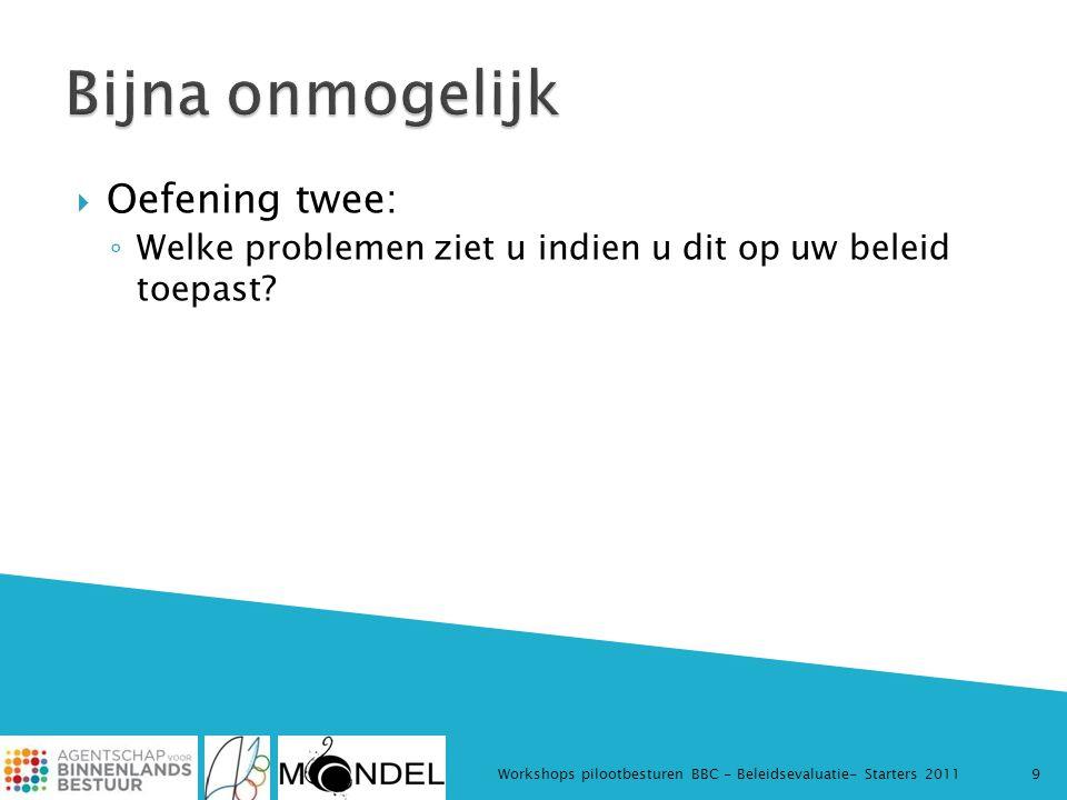  Oefening twee: ◦ Welke problemen ziet u indien u dit op uw beleid toepast? Workshops pilootbesturen BBC - Beleidsevaluatie- Starters 20119