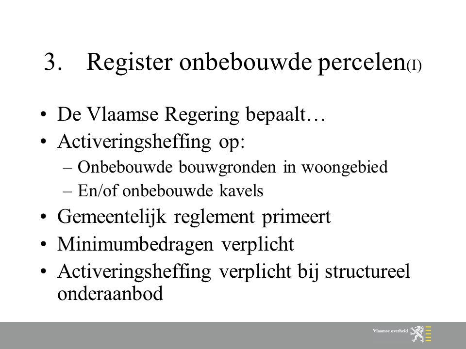 3.Register onbebouwde percelen (I) De Vlaamse Regering bepaalt… Activeringsheffing op: –Onbebouwde bouwgronden in woongebied –En/of onbebouwde kavels Gemeentelijk reglement primeert Minimumbedragen verplicht Activeringsheffing verplicht bij structureel onderaanbod