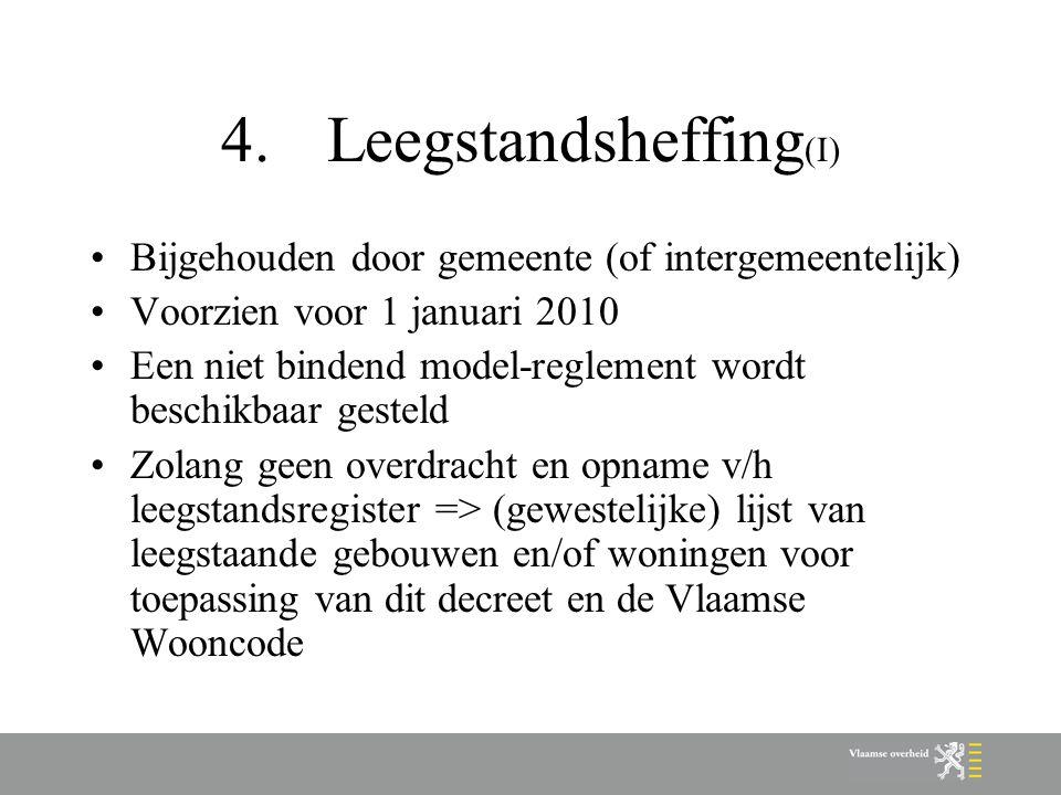4.Leegstandsheffing (I) Bijgehouden door gemeente (of intergemeentelijk) Voorzien voor 1 januari 2010 Een niet bindend model-reglement wordt beschikbaar gesteld Zolang geen overdracht en opname v/h leegstandsregister => (gewestelijke) lijst van leegstaande gebouwen en/of woningen voor toepassing van dit decreet en de Vlaamse Wooncode