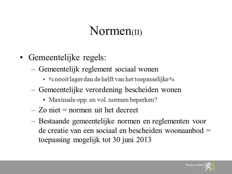 Normen (II) Gemeentelijke regels: –Gemeentelijk reglement sociaal wonen % nooit lager dan de helft van het toepasselijke % –Gemeentelijke verordening bescheiden wonen Maximale opp.