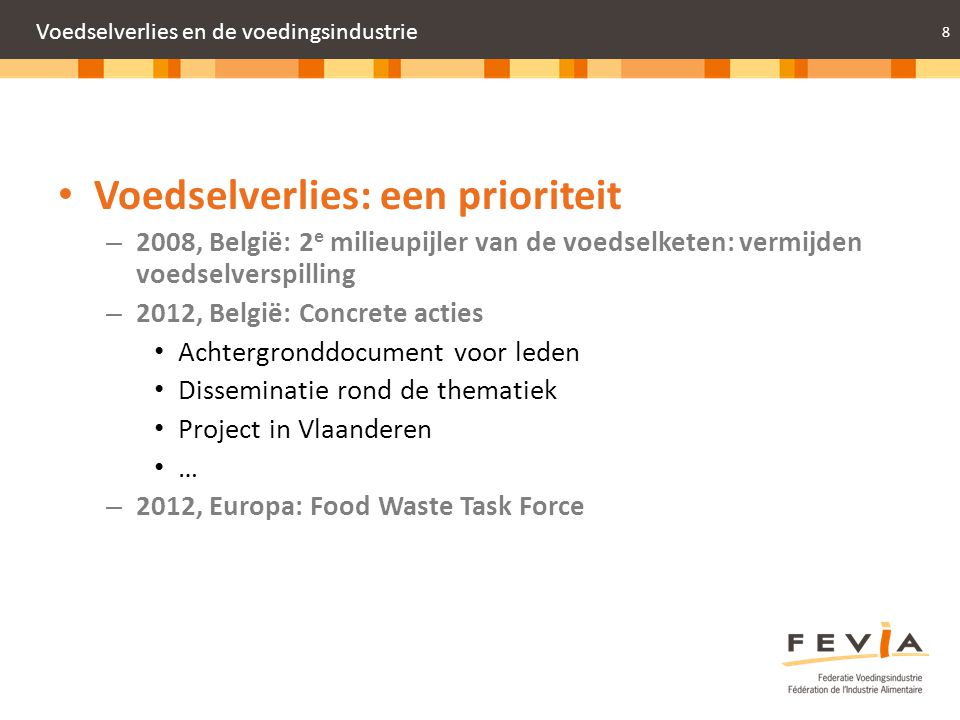 8 Voedselverlies en de voedingsindustrie Voedselverlies: een prioriteit – 2008, België: 2 e milieupijler van de voedselketen: vermijden voedselverspil
