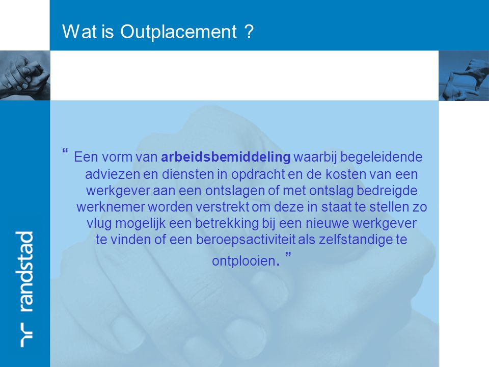 Waarom Randstad Outplacement WERKGEVER WERKNEMEROUTPLACER Randstad Partner in HR beleid Randstad Kenner van de arbeidsmarkt Randstad Outplacement Know-how in begeleiding en bemiddeling