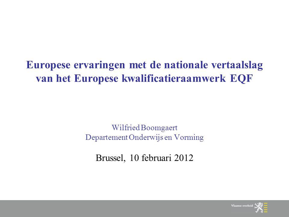 Europese ervaringen met de nationale vertaalslag van het Europese kwalificatieraamwerk EQF Wilfried Boomgaert Departement Onderwijs en Vorming Brussel, 10 februari 2012
