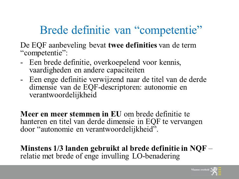 Brede definitie van competentie De EQF aanbeveling bevat twee definities van de term competentie : -Een brede definitie, overkoepelend voor kennis, vaardigheden en andere capaciteiten -Een enge definitie verwijzend naar de titel van de derde dimensie van de EQF-descriptoren: autonomie en verantwoordelijkheid Meer en meer stemmen in EU om brede definitie te hanteren en titel van derde dimensie in EQF te vervangen door autonomie en verantwoordelijkheid .