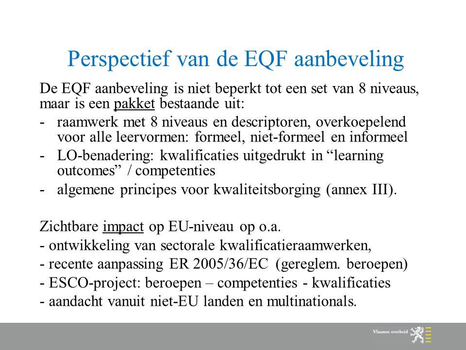Perspectief van de EQF aanbeveling De EQF aanbeveling is niet beperkt tot een set van 8 niveaus, maar is een pakket bestaande uit: -raamwerk met 8 niveaus en descriptoren, overkoepelend voor alle leervormen: formeel, niet-formeel en informeel -LO-benadering: kwalificaties uitgedrukt in learning outcomes / competenties -algemene principes voor kwaliteitsborging (annex III).
