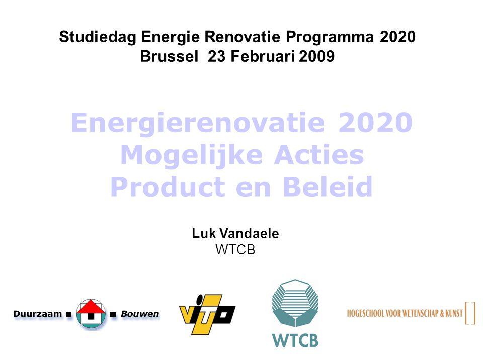 Energierenovatie 2020 Mogelijke Acties Product en Beleid Studiedag Energie Renovatie Programma 2020 Brussel 23 Februari 2009 Luk Vandaele WTCB
