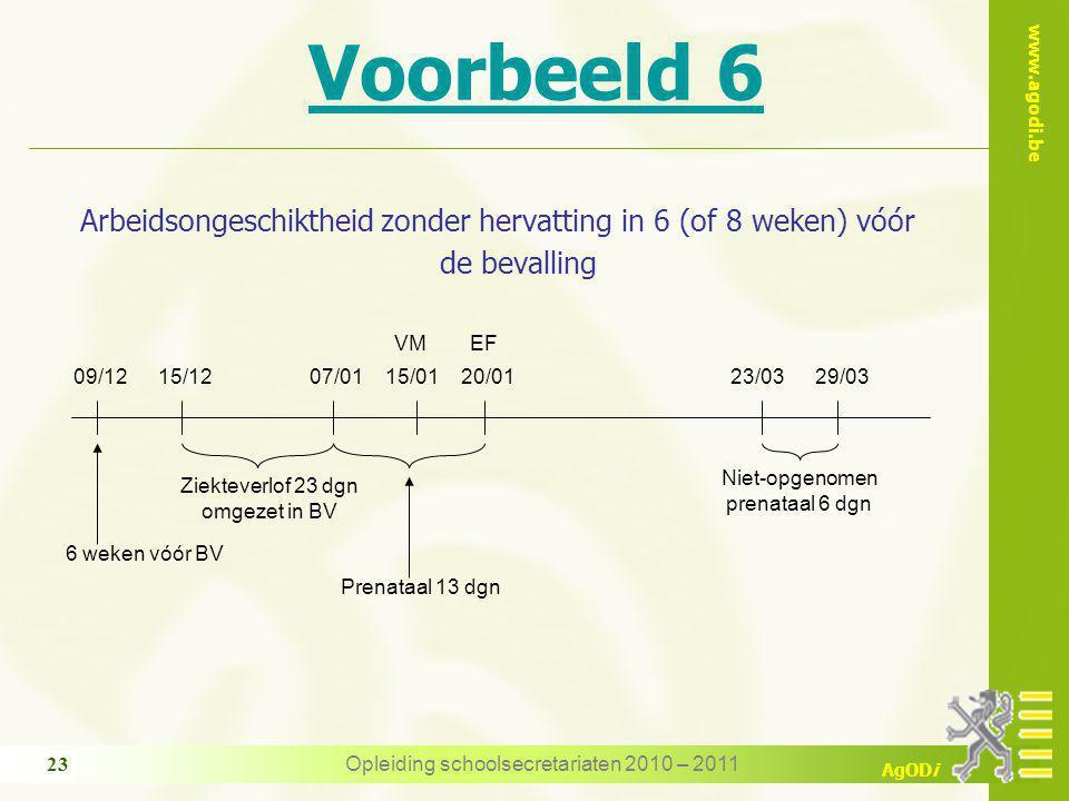 www.agodi.be AgODi Opleiding schoolsecretariaten 2010 – 2011 23 Voorbeeld 6 Arbeidsongeschiktheid zonder hervatting in 6 (of 8 weken) vóór de bevalling 07/0115/01 VM Niet-opgenomen prenataal 6 dgn 23/0320/01 EF 29/03 Ziekteverlof 23 dgn omgezet in BV 09/1215/12 6 weken vóór BV Prenataal 13 dgn