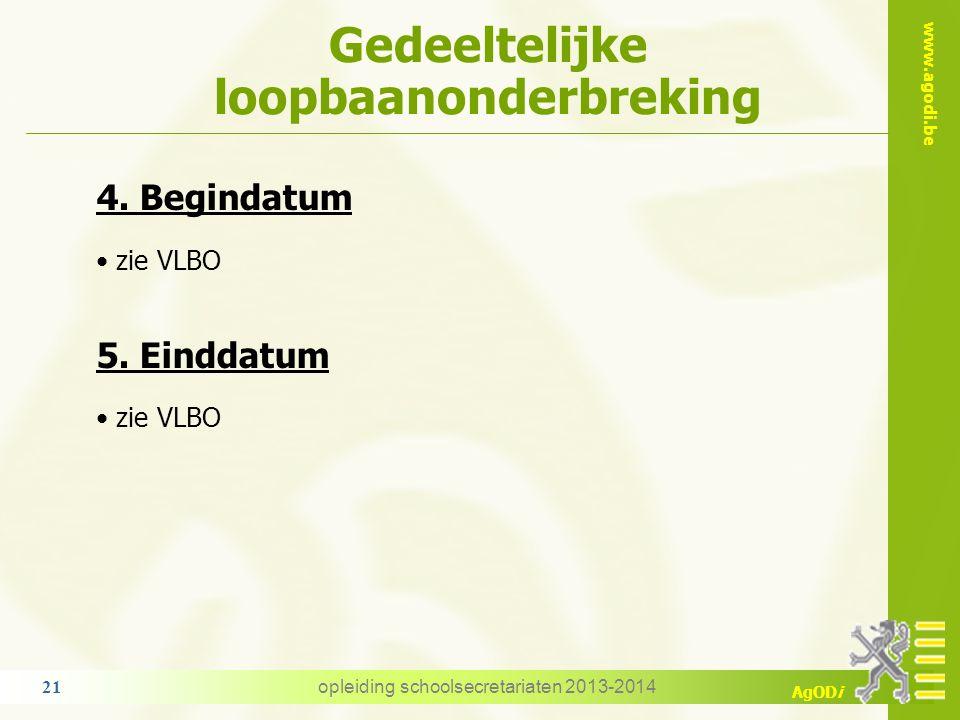 www.agodi.be AgODi Gedeeltelijke loopbaanonderbreking 4. Begindatum zie VLBO 5. Einddatum zie VLBO opleiding schoolsecretariaten 2013-2014 21