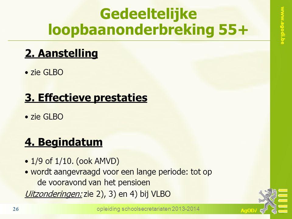 www.agodi.be AgODi Gedeeltelijke loopbaanonderbreking 55+ 2. Aanstelling zie GLBO 3. Effectieve prestaties zie GLBO 4. Begindatum 1/9 of 1/10. (ook AM