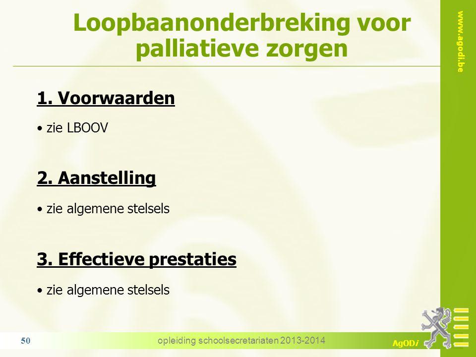 www.agodi.be AgODi Loopbaanonderbreking voor palliatieve zorgen opleiding schoolsecretariaten 2013-2014 50 1. Voorwaarden zie LBOOV 2. Aanstelling zie