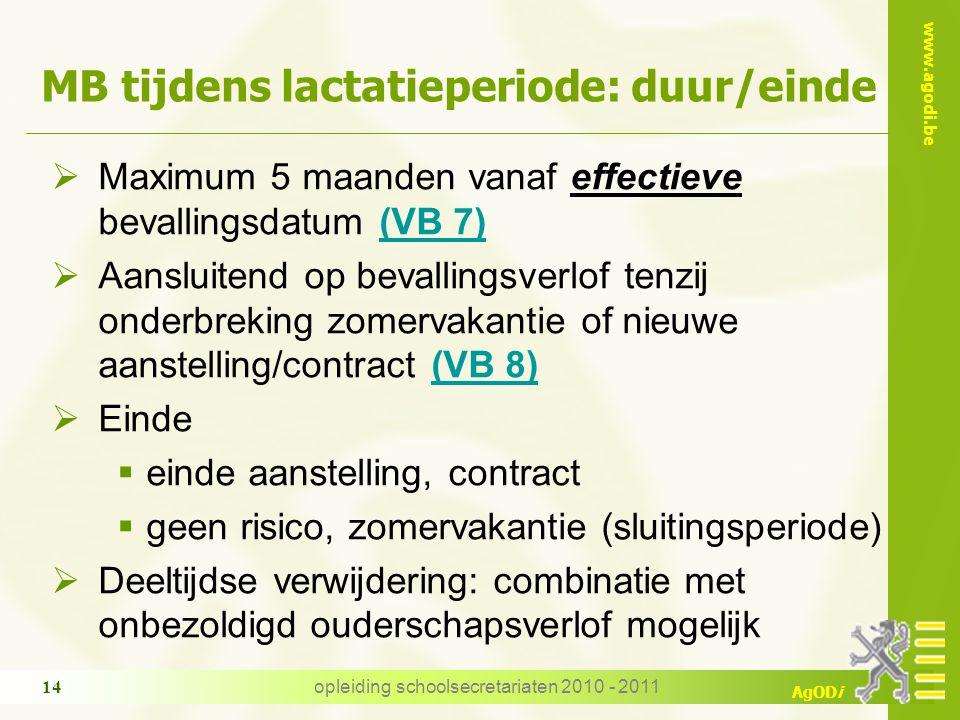 www.agodi.be AgODi opleiding schoolsecretariaten 2010 - 2011 14 MB tijdens lactatieperiode: duur/einde  Maximum 5 maanden vanaf effectieve bevallingsdatum (VB 7)(VB 7)  Aansluitend op bevallingsverlof tenzij onderbreking zomervakantie of nieuwe aanstelling/contract (VB 8)(VB 8)  Einde  einde aanstelling, contract  geen risico, zomervakantie (sluitingsperiode)  Deeltijdse verwijdering: combinatie met onbezoldigd ouderschapsverlof mogelijk
