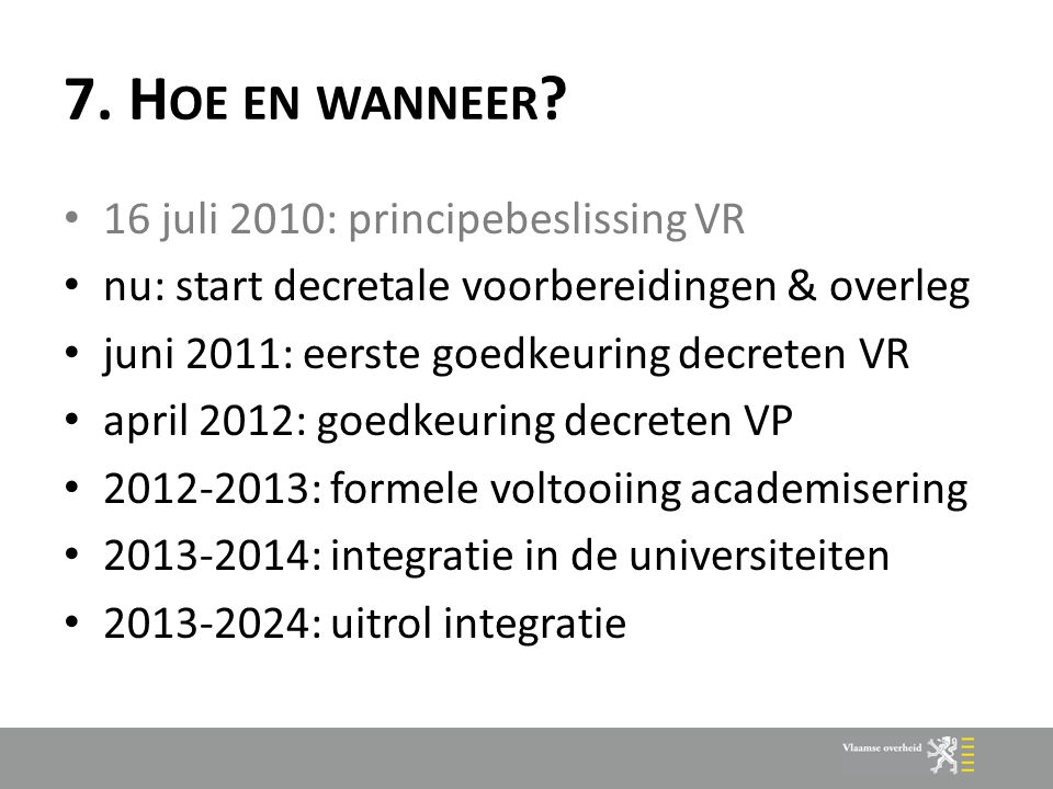 7. H OE EN WANNEER ? 16 juli 2010: principebeslissing VR nu: start decretale voorbereidingen & overleg juni 2011: eerste goedkeuring decreten VR april
