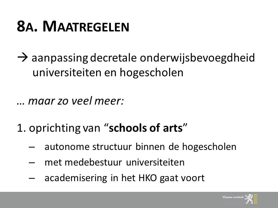 """8 A. M AATREGELEN  aanpassing decretale onderwijsbevoegdheid universiteiten en hogescholen … maar zo veel meer: 1. oprichting van """"schools of arts"""" –"""