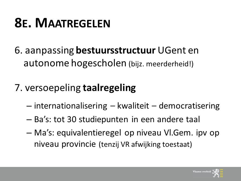 8 E. M AATREGELEN 6. aanpassing bestuursstructuur UGent en autonome hogescholen (bijz. meerderheid!) 7. versoepeling taalregeling – internationaliseri