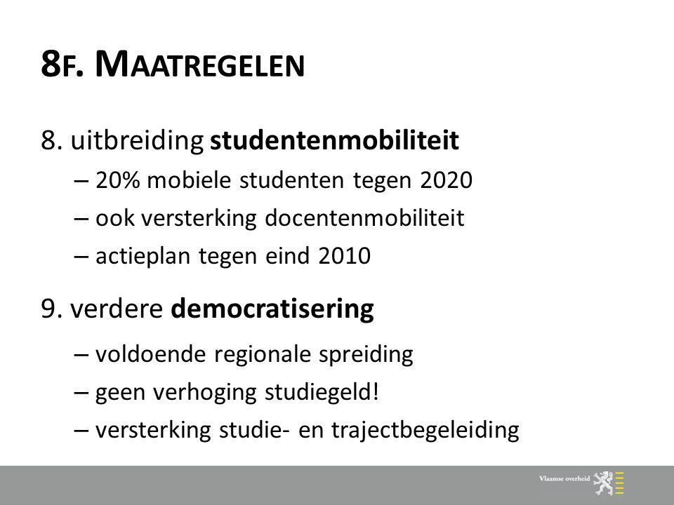 8 F. M AATREGELEN 8. uitbreiding studentenmobiliteit – 20% mobiele studenten tegen 2020 – ook versterking docentenmobiliteit – actieplan tegen eind 20
