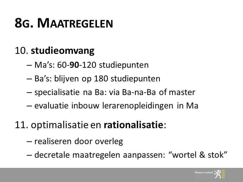 8 G. M AATREGELEN 10. studieomvang – Ma's: 60-90-120 studiepunten – Ba's: blijven op 180 studiepunten – specialisatie na Ba: via Ba-na-Ba of master –