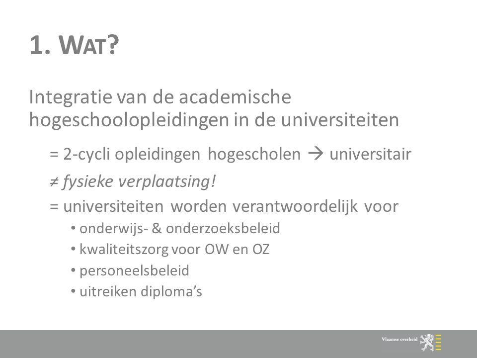 1. W AT ? Integratie van de academische hogeschoolopleidingen in de universiteiten = 2-cycli opleidingen hogescholen  universitair ≠ fysieke verplaat
