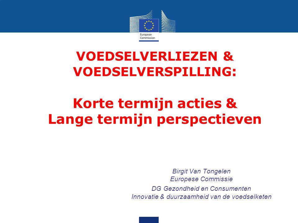 VOEDSELVERLIEZEN & VOEDSELVERSPILLING : Korte termijn acties & Lange termijn perspectieven Birgit Van Tongelen Europese Commissie DG Gezondheid en Con