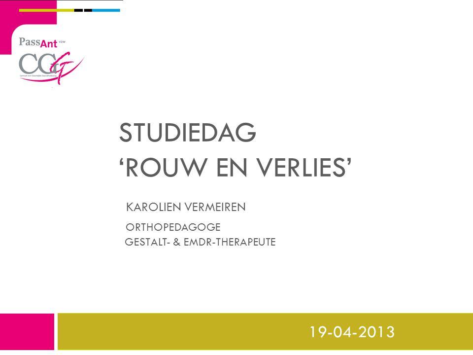 STUDIEDAG 'ROUW EN VERLIES' KAROLIEN VERMEIREN ORTHOPEDAGOGE GESTALT- & EMDR-THERAPEUTE 19-04-2013