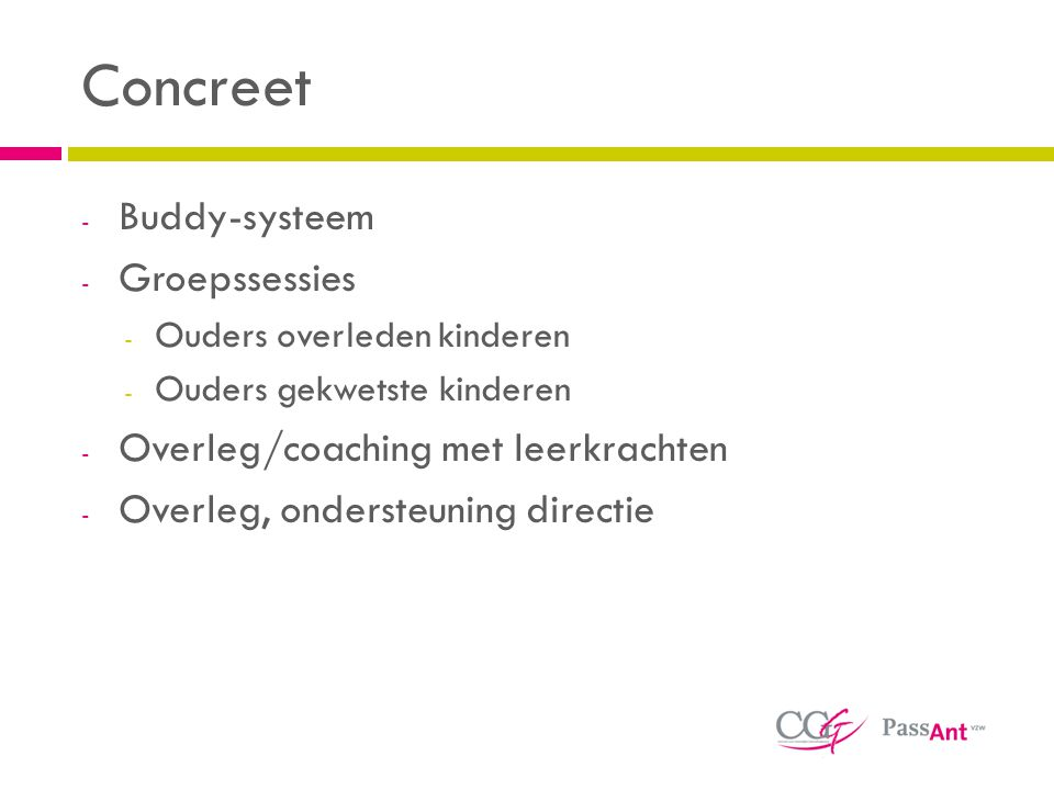 Concreet - Buddy-systeem - Groepssessies - Ouders overleden kinderen - Ouders gekwetste kinderen - Overleg/coaching met leerkrachten - Overleg, ondersteuning directie