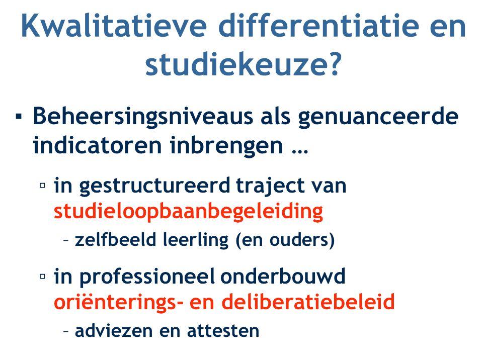 Kwalitatieve differentiatie en studiekeuze? ▪Beheersingsniveaus als genuanceerde indicatoren inbrengen … ▫in gestructureerd traject van studieloopbaan