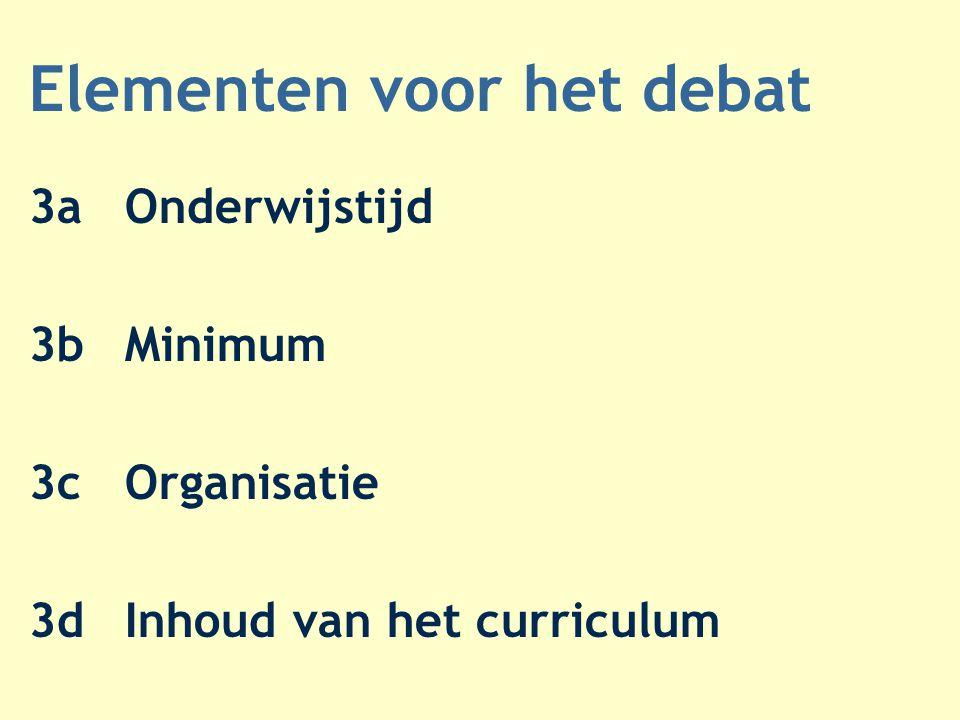 Elementen voor het debat 3aOnderwijstijd 3bMinimum 3cOrganisatie 3dInhoud van het curriculum