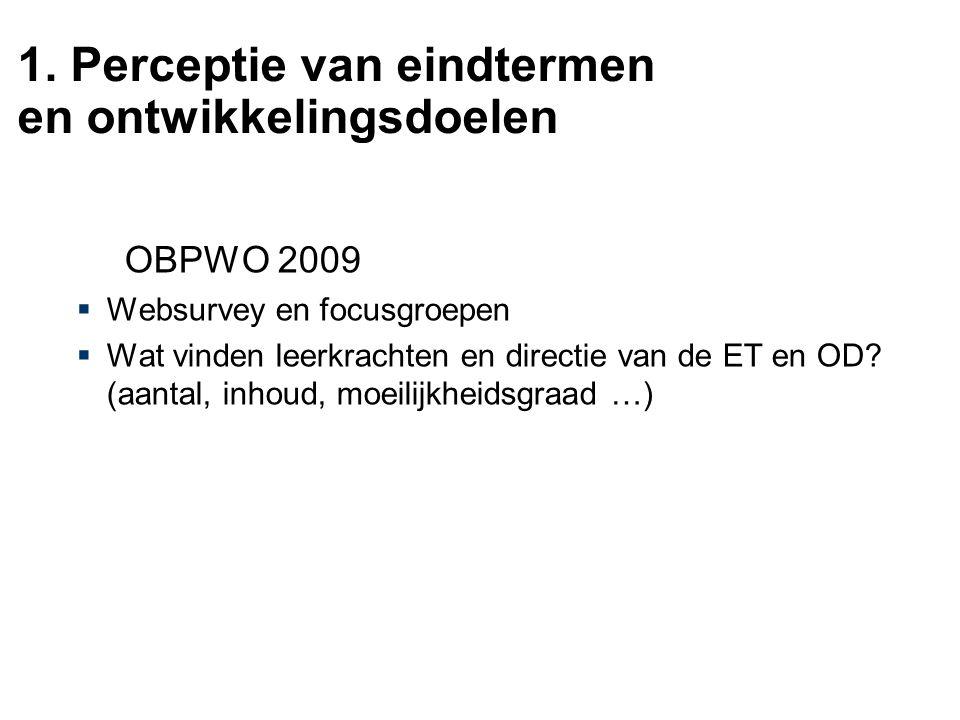 1. Perceptie van eindtermen en ontwikkelingsdoelen OBPWO 2009  Websurvey en focusgroepen  Wat vinden leerkrachten en directie van de ET en OD? (aant