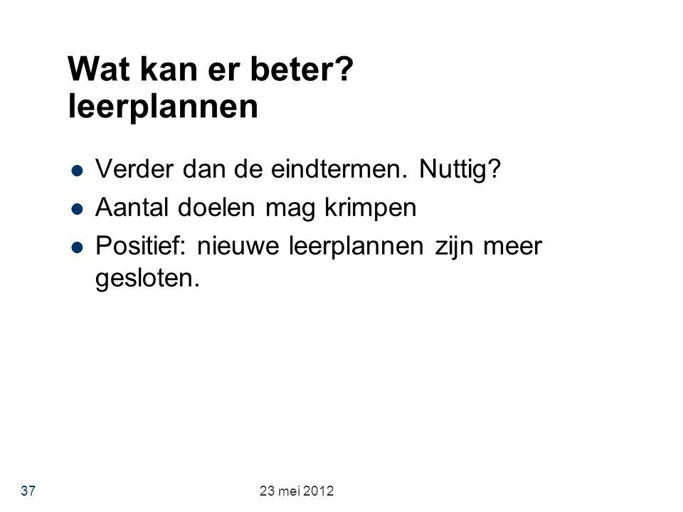 Wat kan er beter? leerplannen Verder dan de eindtermen. Nuttig? Aantal doelen mag krimpen Positief: nieuwe leerplannen zijn meer gesloten. 23 mei 2012