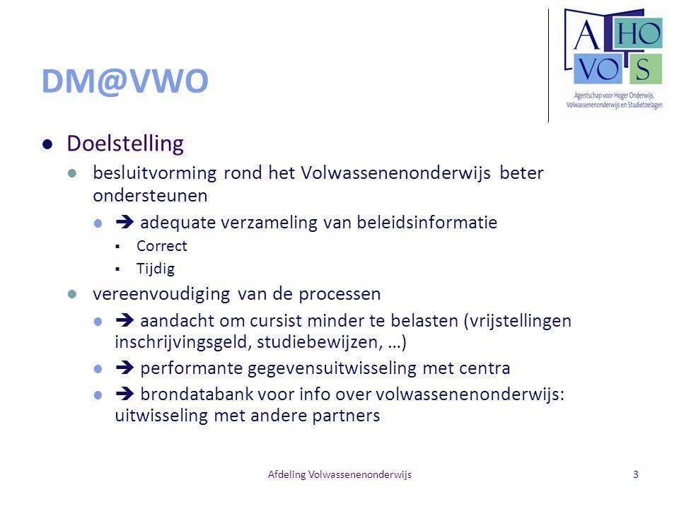 Afdeling Volwassenenonderwijs3 DM@VWO Doelstelling besluitvorming rond het Volwassenenonderwijs beter ondersteunen  adequate verzameling van beleidsi
