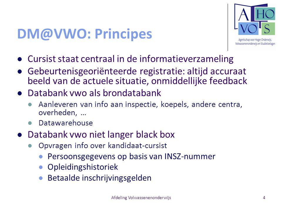 Afdeling Volwassenenonderwijs4 DM@VWO: Principes Cursist staat centraal in de informatieverzameling Gebeurtenisgeoriënteerde registratie: altijd accur