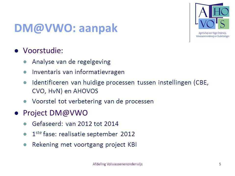 Afdeling Volwassenenonderwijs5 DM@VWO: aanpak Voorstudie: Analyse van de regelgeving Inventaris van informatievragen Identificeren van huidige process