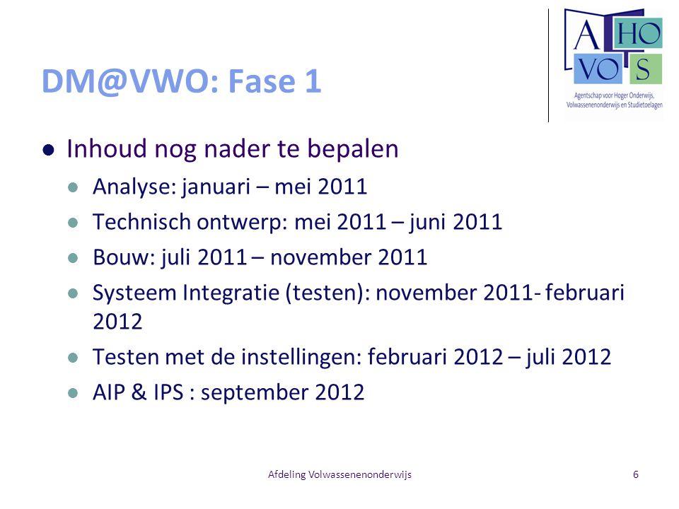 Afdeling Volwassenenonderwijs6 DM@VWO: Fase 1 Inhoud nog nader te bepalen Analyse: januari – mei 2011 Technisch ontwerp: mei 2011 – juni 2011 Bouw: juli 2011 – november 2011 Systeem Integratie (testen): november 2011- februari 2012 Testen met de instellingen: februari 2012 – juli 2012 AIP & IPS : september 2012