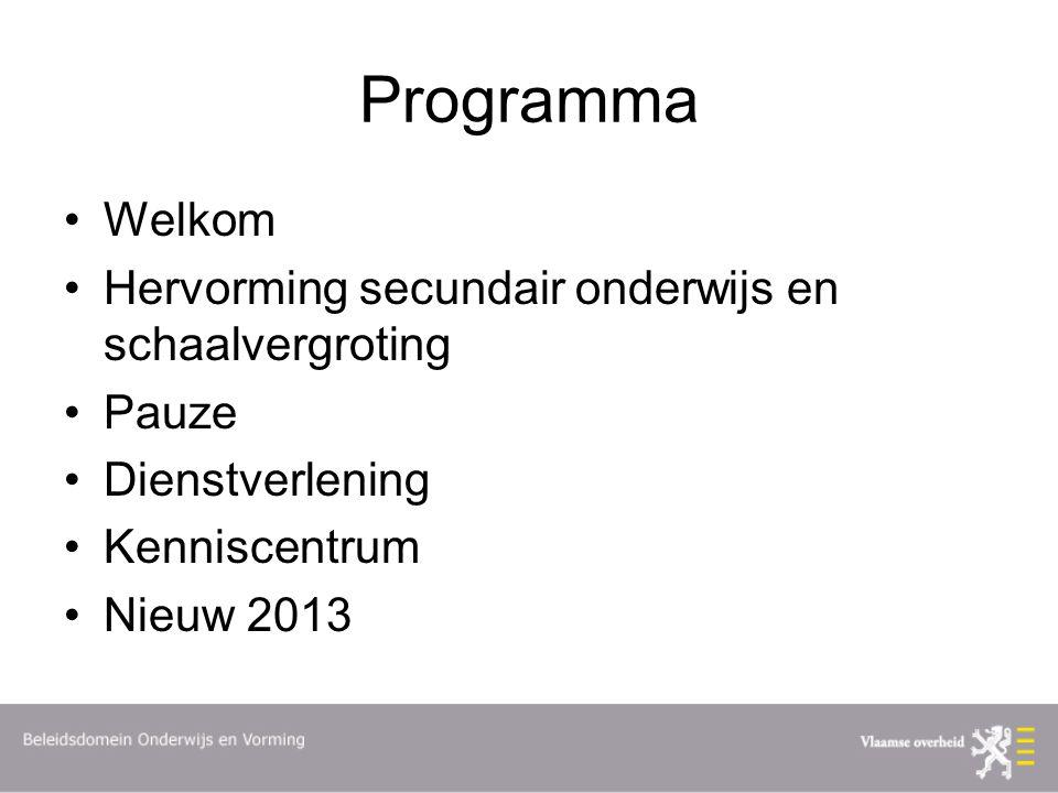 Programma Welkom Hervorming secundair onderwijs en schaalvergroting Pauze Dienstverlening Kenniscentrum Nieuw 2013