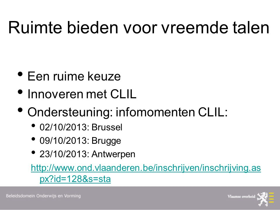 Ruimte bieden voor vreemde talen Een ruime keuze Innoveren met CLIL Ondersteuning: infomomenten CLIL: 02/10/2013: Brussel 09/10/2013: Brugge 23/10/2013: Antwerpen http://www.ond.vlaanderen.be/inschrijven/inschrijving.as px?id=128&s=sta