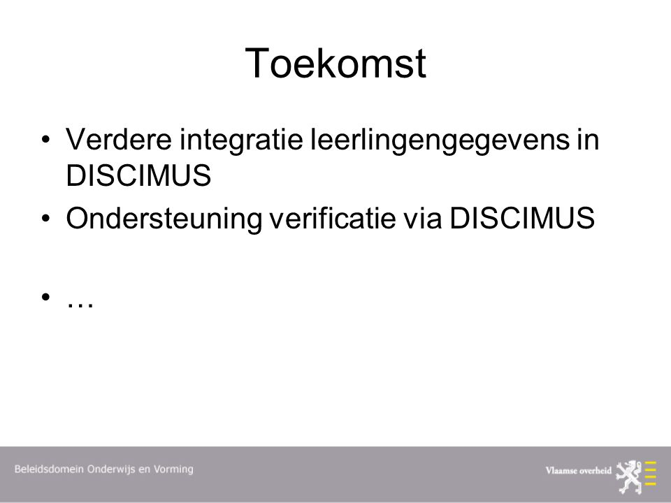 Toekomst Verdere integratie leerlingengegevens in DISCIMUS Ondersteuning verificatie via DISCIMUS …