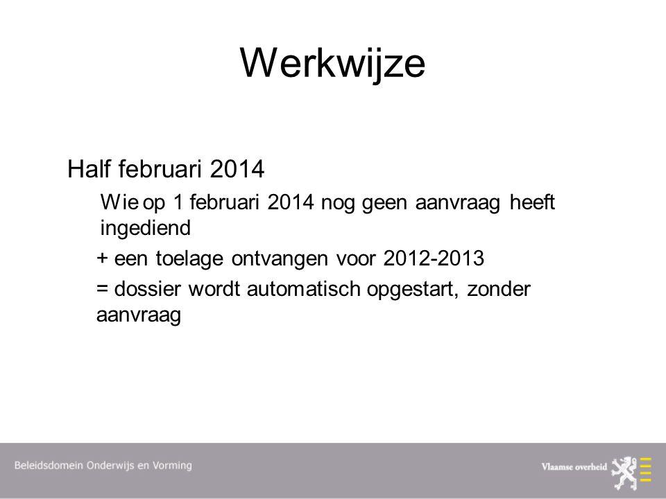 Werkwijze Half februari 2014 Wie op 1 februari 2014 nog geen aanvraag heeft ingediend + een toelage ontvangen voor 2012-2013 = dossier wordt automatisch opgestart, zonder aanvraag