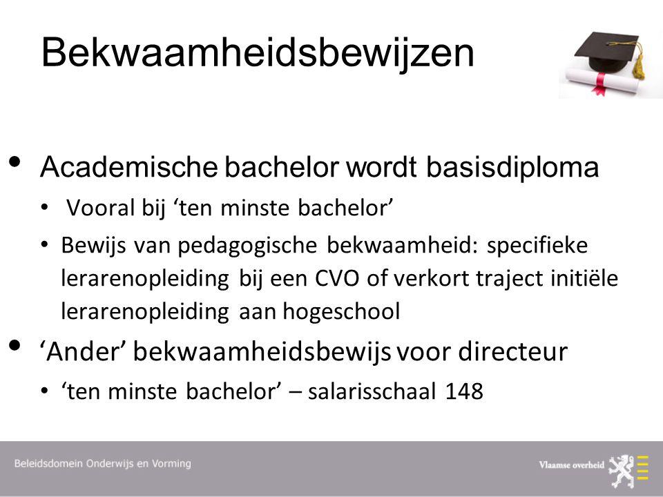 Bekwaamheidsbewijzen Academische bachelor wordt basisdiploma Vooral bij 'ten minste bachelor' Bewijs van pedagogische bekwaamheid: specifieke lerarenopleiding bij een CVO of verkort traject initiële lerarenopleiding aan hogeschool 'Ander' bekwaamheidsbewijs voor directeur 'ten minste bachelor' – salarisschaal 148