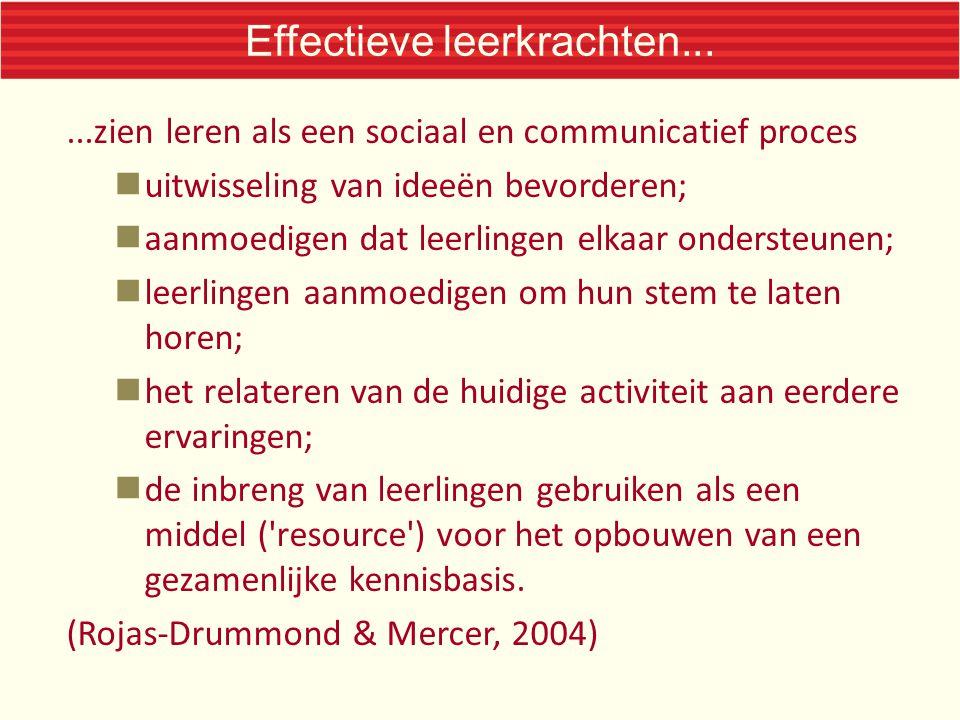 Effectieve leerkrachten......zien leren als een sociaal en communicatief proces uitwisseling van ideeën bevorderen; aanmoedigen dat leerlingen elkaar