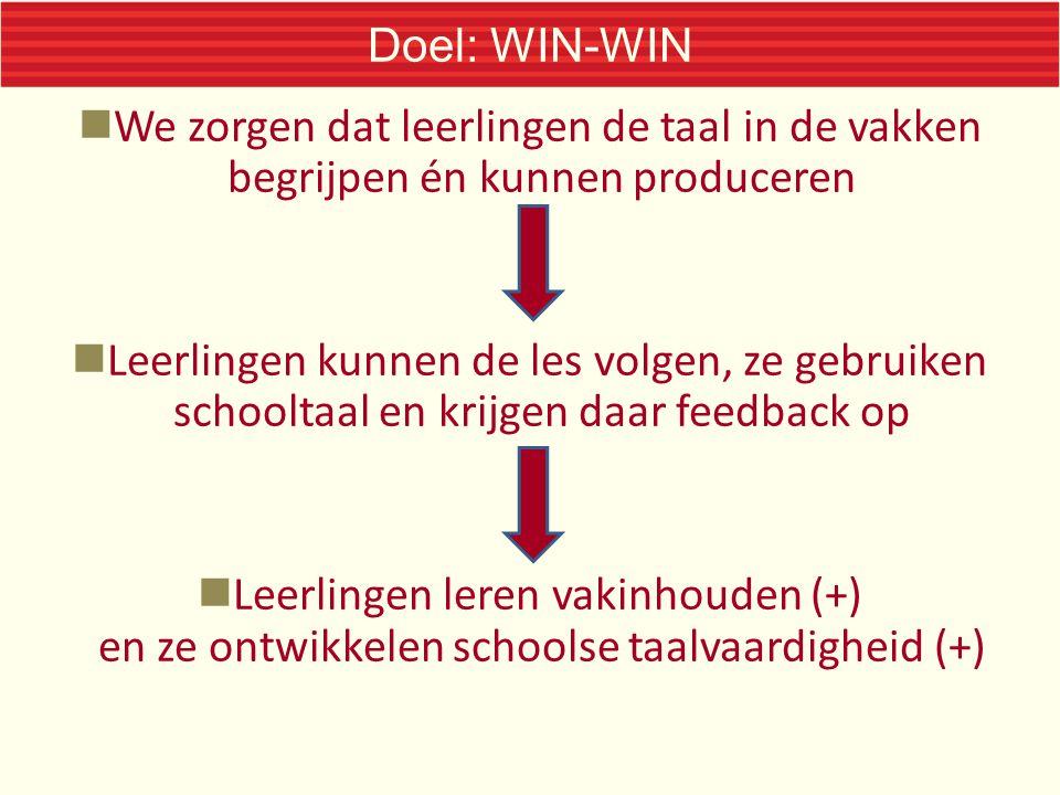 Doel: WIN-WIN We zorgen dat leerlingen de taal in de vakken begrijpen én kunnen produceren Leerlingen kunnen de les volgen, ze gebruiken schooltaal en