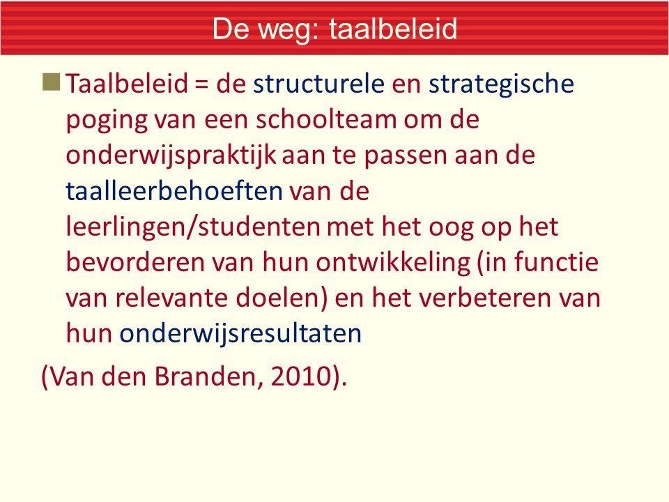 De weg: taalbeleid Taalbeleid = de structurele en strategische poging van een schoolteam om de onderwijspraktijk aan te passen aan de taalleerbehoefte