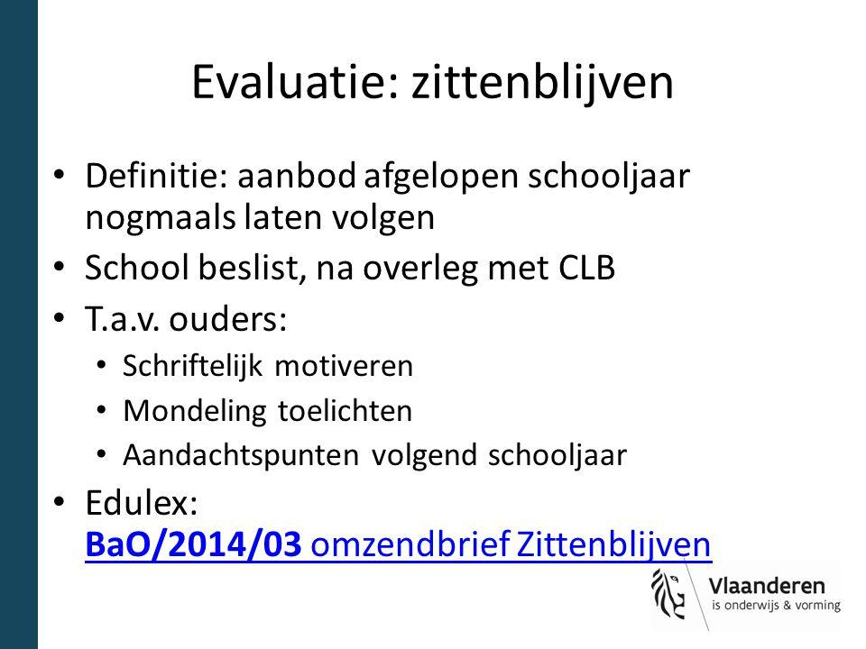 Evaluatie: zittenblijven Definitie: aanbod afgelopen schooljaar nogmaals laten volgen School beslist, na overleg met CLB T.a.v. ouders: Schriftelijk m