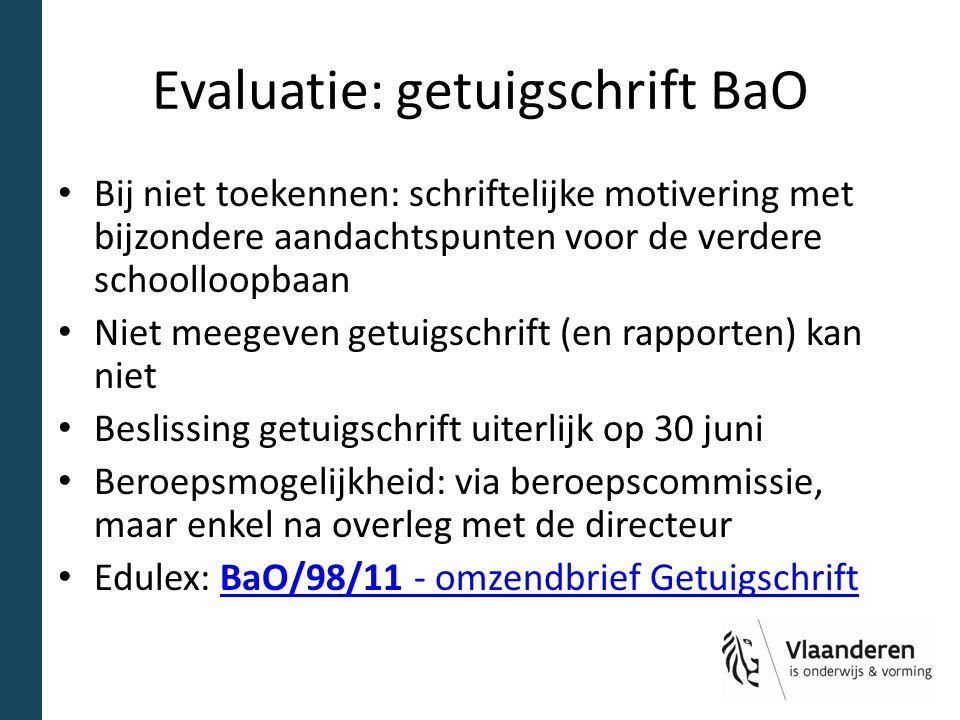 Evaluatie: getuigschrift BaO Bij niet toekennen: schriftelijke motivering met bijzondere aandachtspunten voor de verdere schoolloopbaan Niet meegeven