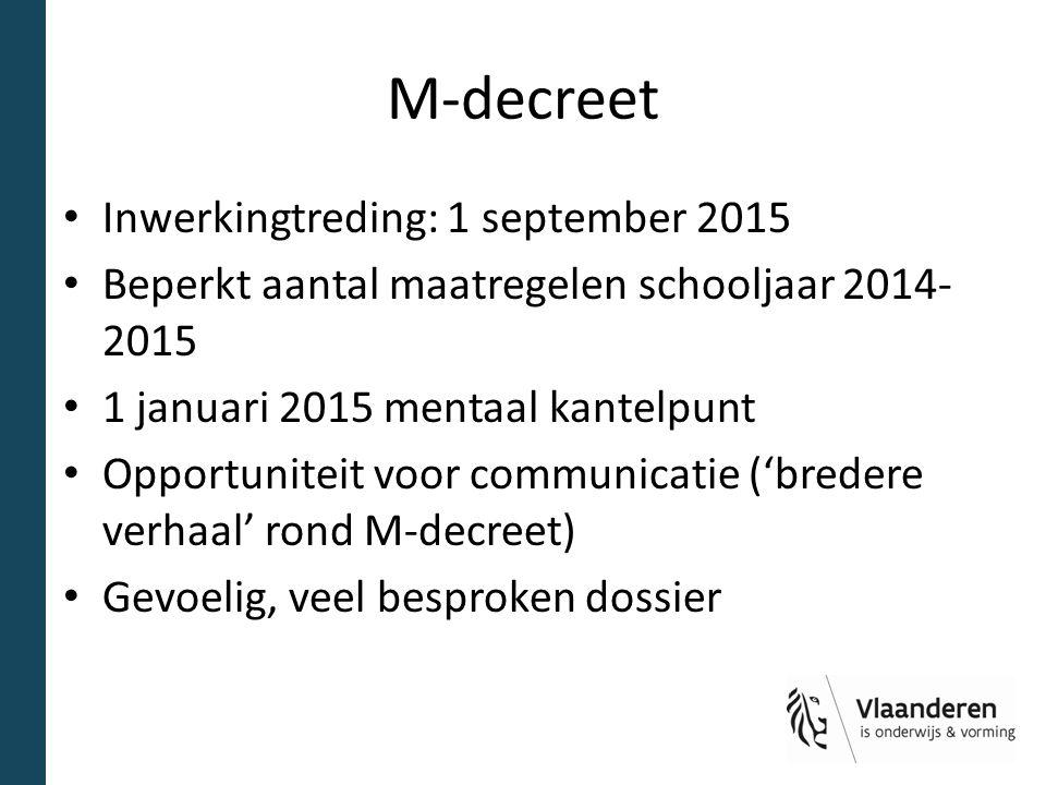 M-decreet Inwerkingtreding: 1 september 2015 Beperkt aantal maatregelen schooljaar 2014- 2015 1 januari 2015 mentaal kantelpunt Opportuniteit voor com