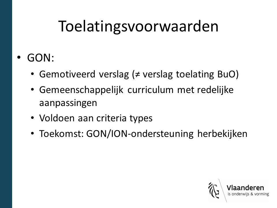 Toelatingsvoorwaarden GON: Gemotiveerd verslag (≠ verslag toelating BuO) Gemeenschappelijk curriculum met redelijke aanpassingen Voldoen aan criteria